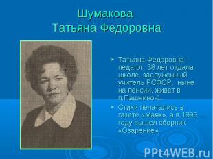 Шумакова Татьяна Федоровна Татьяна Федоровна – педагог, 38 лет отдала школе, зас