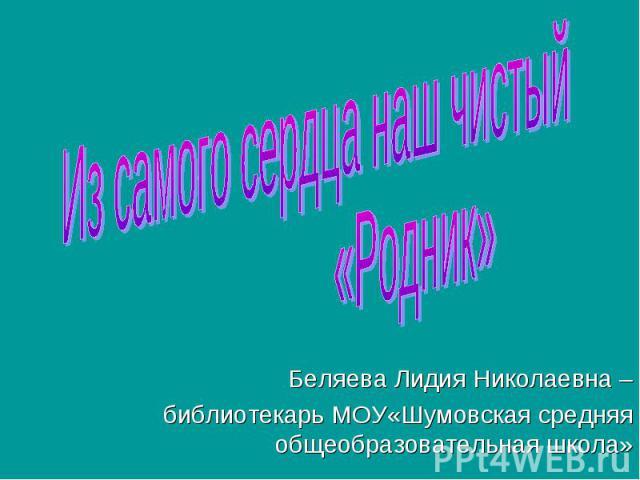 Из самого сердца наш чистый «Родник» Беляева Лидия Николаевна –библиотекарь МОУ«Шумовская средняя общеобразовательная школа»