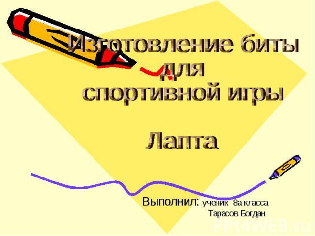 Изготовление биты для спортивной игры Лапта Выполнил: ученик 8а класса Тарасов Богдан