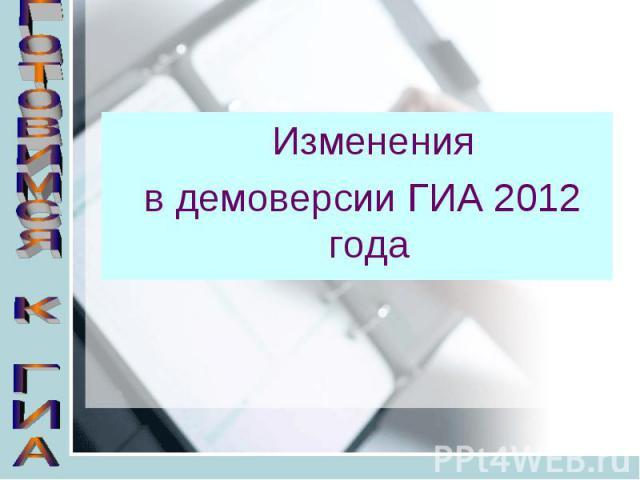 Готовимся к ГИА Изменения в демоверсии ГИА 2012 года