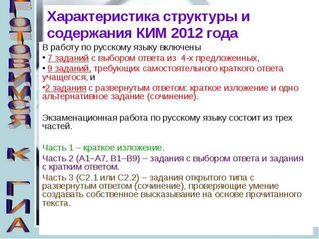 Характеристика структуры и содержания КИМ 2012 года В работу по русскому языку включены 7 заданий с выбором ответа из 4-х предложенных, 9 заданий, требующих самостоятельного краткого ответа учащегося, и 2 задания с развернутым ответом: краткое излож…