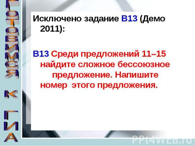 Исключено задание В13 (Демо 2011):В13 Среди предложений 11–15 найдите сложное бессоюзное предложение. Напишите номер этого предложения.