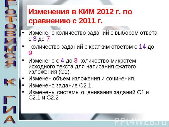 Изменения в КИМ 2012 г. по сравнению с 2011 г. Изменено количество заданий с выбором ответа с 3 до 7 количество заданий с кратким ответом с 14 до 9.Изменено с 4 до 3 количество микротем исходного текста для написания сжатого изложения (С1).Изменен о…