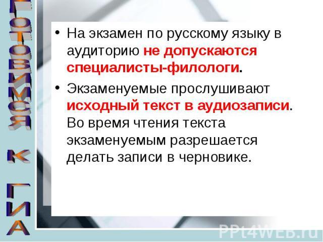 На экзамен по русскому языку в аудиторию не допускаются специалисты-филологи.Экзаменуемые прослушивают исходный текст в аудиозаписи. Во время чтения текста экзаменуемым разрешается делать записи в черновике.