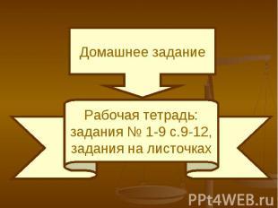 Домашнее заданиеРабочая тетрадь:задания № 1-9 с.9-12,задания на листочках
