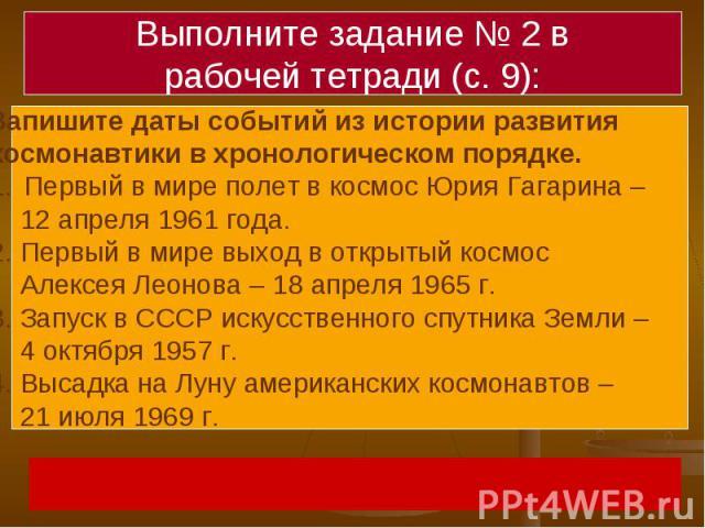 Выполните задание № 2 врабочей тетради (с. 9):Запишите даты событий из истории развития космонавтики в хронологическом порядке. Первый в мире полет в космос Юрия Гагарина – 12 апреля 1961 года.2. Первый в мире выход в открытый космос Алексея Леонова…