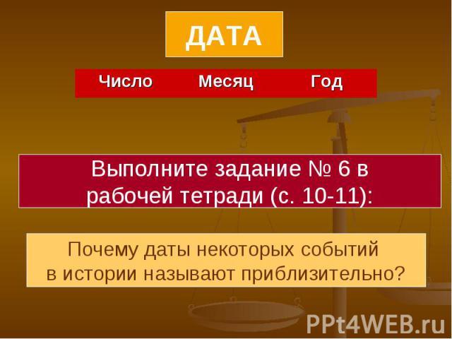 ДАТАВыполните задание № 6 врабочей тетради (с. 10-11):Почему даты некоторых событий в истории называют приблизительно?