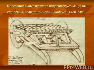 Многоствольные пушки с корректируемым углом стрельбы. «Атлантический кодекс», 14