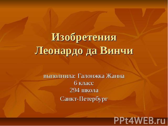 Изобретения Леонардо да Винчи выполнила: Галонжка Жанна6 класс294 школаСанкт-Петербург