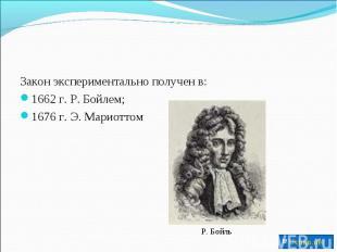 Закон экспериментально получен в:1662 г. Р. Бойлем;1676 г. Э. Мариоттом