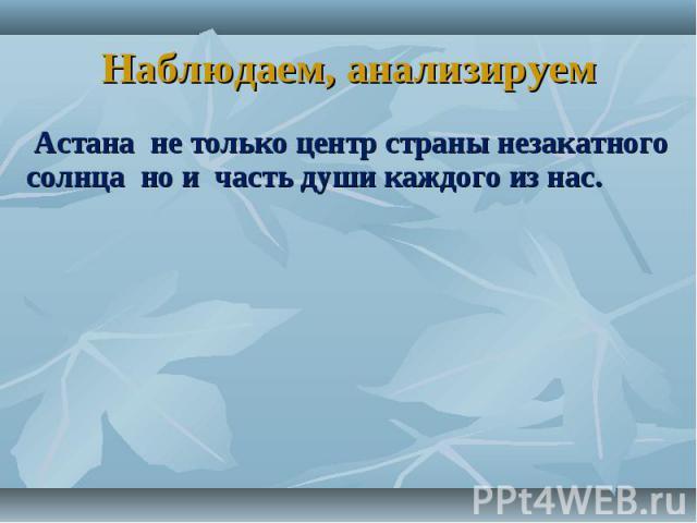 Наблюдаем, анализируем Астана не только центр страны незакатного солнца но и часть души каждого из нас.