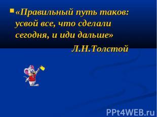 «Правильный путь таков: усвой все, что сделали сегодня, и иди дальше» Л.Н.Толсто