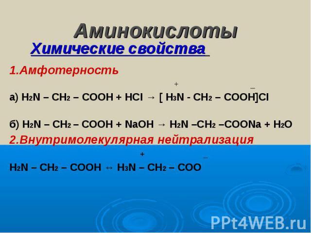 Аминокислоты Химические свойства 1.Амфотерность + _а) Н2N – CH2 – COOH + HCI → [ H3N - CH2 – COOH]CIб) Н2N – CH2 – COOH + NaOH → H2N –CH2 –COONa + H2O2.Внутримолекулярная нейтрализация + _Н2N – CH2 – COOH ↔ H3N – CH2 – COO