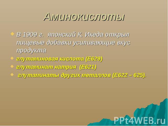 Аминокислоты В 1909 г. японский К. Икеда открыл пищевые добавки усиливающие вкус продуктаглутаминовая кислота (Е629)глутаминат натрия (Е621) глутаминаты других металлов (Е622 – 625).