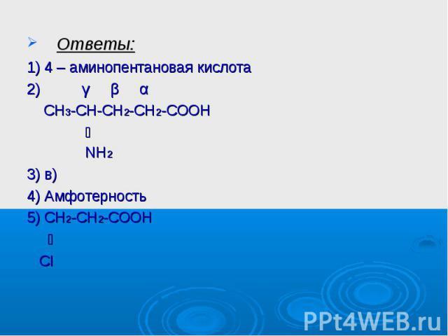Ответы:1) 4 – аминопентановая кислота2) γ β α СН3-СН-СН2-СН2-СООН ׀ NH23) в)4) Амфотерность5) СН2-СН2-СООН ׀ CI