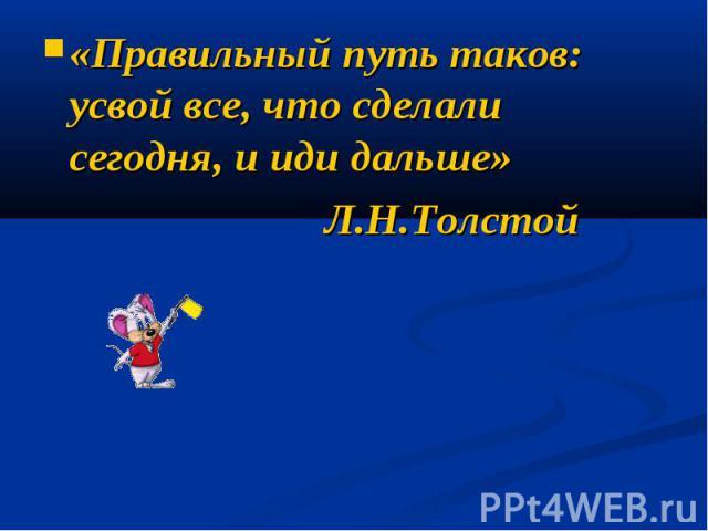 «Правильный путь таков: усвой все, что сделали сегодня, и иди дальше» Л.Н.Толстой
