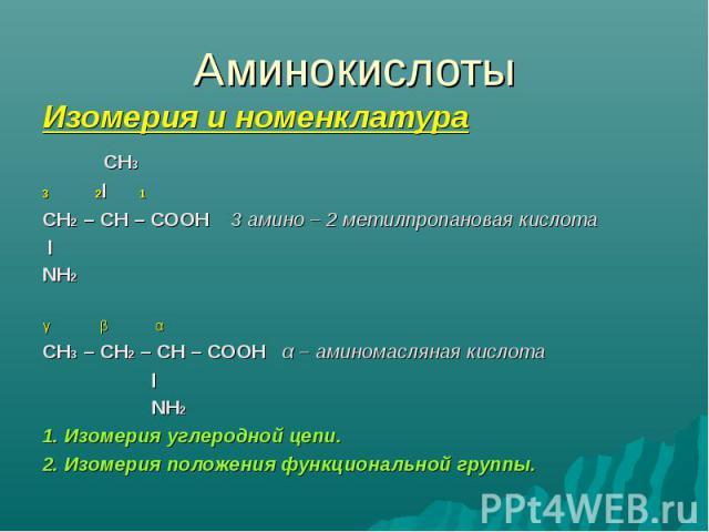 Аминокислоты Изомерия и номенклатура СН33 2l 1СН2 – СН – СООН 3 амино – 2 метилпропановая кислота lNH2γ β αСН3 – СН2 – СН – СООН α – аминомасляная кислота l NH21. Изомерия углеродной цепи.2. Изомерия положения функциональной группы.