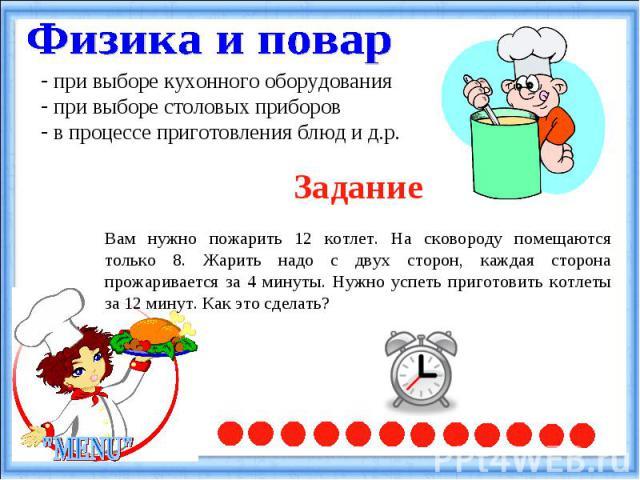 Физика и повар при выборе кухонного оборудования при выборе столовых приборов в процессе приготовления блюд и д.р.ЗаданиеВам нужно пожарить 12 котлет. На сковороду помещаются только 8. Жарить надо с двух сторон, каждая сторона прожаривается за 4 мин…