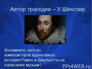 Автор трагедии – У.Шекспир Вспомните, кого из композиторов вдохновила история Ро