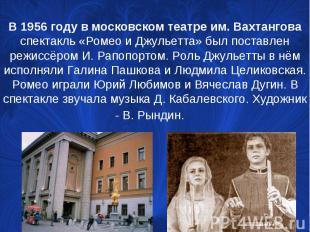 В 1956 году в московском театре им.Вахтангова спектакль «Ромео и Джульетта» был