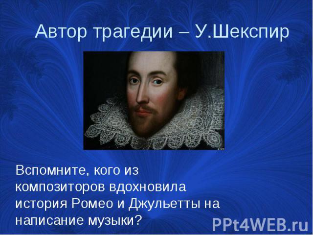 Автор трагедии – У.Шекспир Вспомните, кого из композиторов вдохновила история Ромео и Джульетты на написание музыки?