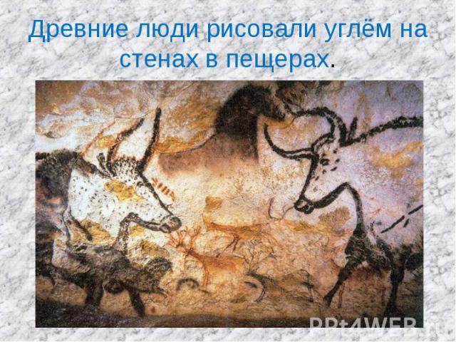 Древние люди рисовали углём на стенах в пещерах.