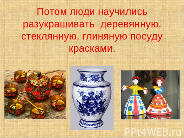 Потом люди научились разукрашивать деревянную, стеклянную, глиняную посуду красками.