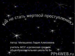 Как не стать жертвой преступления? Автор: Милашенко Лидия Алексеевнаучитель МОУ