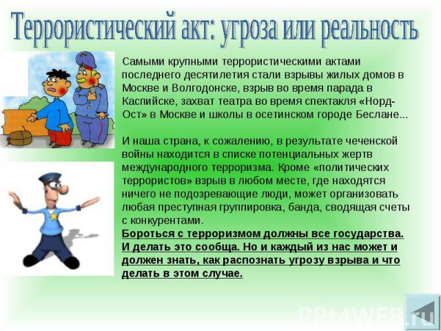 Террористический акт: угроза или реальностьСамыми крупными террористическими актами последнего десятилетия стали взрывы жилых домов в Москве и Волгодонске, взрыв во время парада в Каспийске, захват театра во время спектакля «Норд-Ост» в Москве и шко…