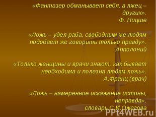 «Фантазер обманывает себя, а лжец – других».Ф. Ницше«Ложь – удел раба, свободным