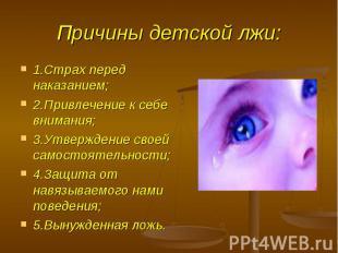 Причины детской лжи: 1.Страх перед наказанием;2.Привлечение к себе внимания;3.Ут