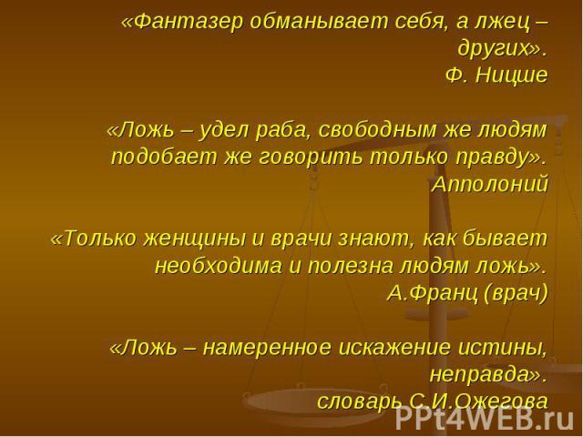 «Фантазер обманывает себя, а лжец – других».Ф. Ницше«Ложь – удел раба, свободным же людям подобает же говорить только правду».Апполоний«Только женщины и врачи знают, как бывает необходима и полезна людям ложь».А.Франц (врач)«Ложь – намеренное искаже…