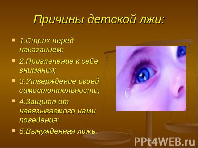 Причины детской лжи: 1.Страх перед наказанием;2.Привлечение к себе внимания;3.Утверждение своей самостоятельности;4.Защита от навязываемого нами поведения;5.Вынужденная ложь.