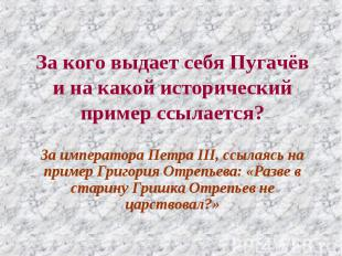 За кого выдает себя Пугачёв и на какой исторический пример ссылается? За императ