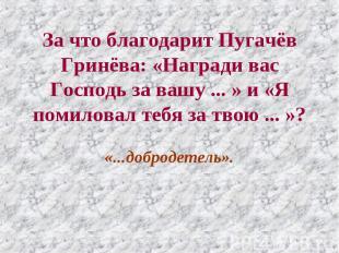 За что благодарит Пугачёв Гринёва: «Награди вас Господь за вашу ... » и «Я помил