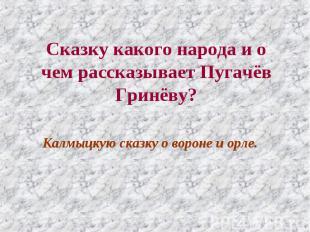 Сказку какого народа и о чем рассказывает Пугачёв Гринёву? Калмыцкую сказку о во