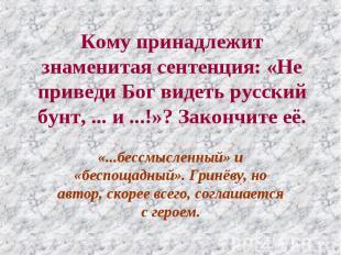 Кому принадлежит знаменитая сентенция: «Не приведи Бог видеть русский бунт, ...