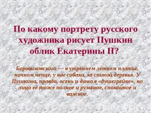 По какому портрету русского художника рисует Пушкин облик Екатерины II? Боровико