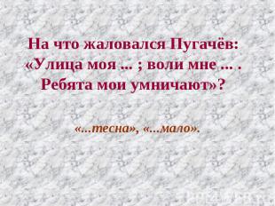 На что жаловался Пугачёв: «Улица моя ... ; воли мне ... . Ребята мои умничают»?