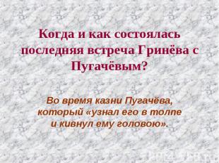 Когда и как состоялась последняя встреча Гринёва с Пугачёвым? Во время казни Пуг