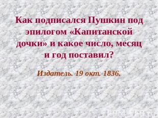 Как подписался Пушкин под эпилогом «Капитанской дочки» и какое число, месяц и го