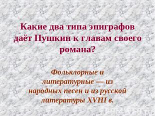 Какие два типа эпиграфов даёт Пушкин к главам своего романа? Фольклорные и литер