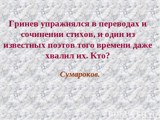 Гринев упражнялся в переводах и сочинении стихов, и один из известных поэтов того времени даже хвалил их. Кто? Сумароков.