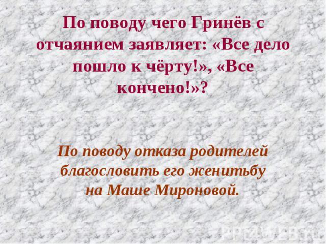 По поводу чего Гринёв с отчаянием заявляет: «Все дело пошло к чёрту!», «Все кончено!»? По поводу отказа родителей благословить его женитьбу на Маше Мироновой.