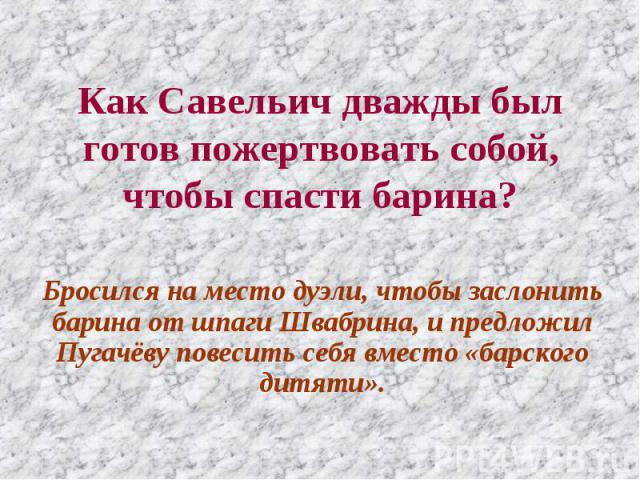 Как Савельич дважды был готов пожертвовать собой, чтобы спасти барина? Бросился на место дуэли, чтобы заслонить барина от шпаги Швабрина, и предложил Пугачёву повесить себя вместо «барского дитяти».