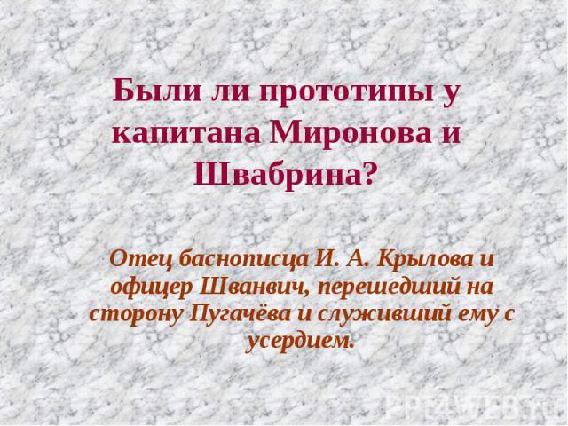 Были ли прототипы у капитана Миронова и Швабрина? Отец баснописца И. А. Крылова и офицер Шванвич, перешедший на сторону Пугачёва и служивший ему с усердием.
