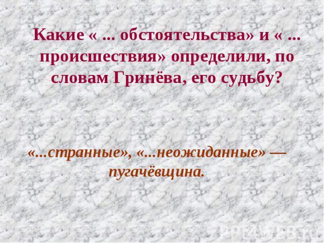 Какие « ... обстоятельства» и « ... происшествия» определили, по словам Гринёва, его судьбу? «...странные», «...неожиданные» — пугачёвщина.