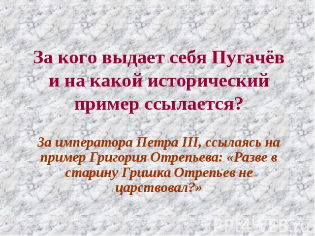 За кого выдает себя Пугачёв и на какой исторический пример ссылается? За императора Петра III, ссылаясь на пример Григория Отрепьева: «Разве в старину Гришка Отрепьев не царствовал?»