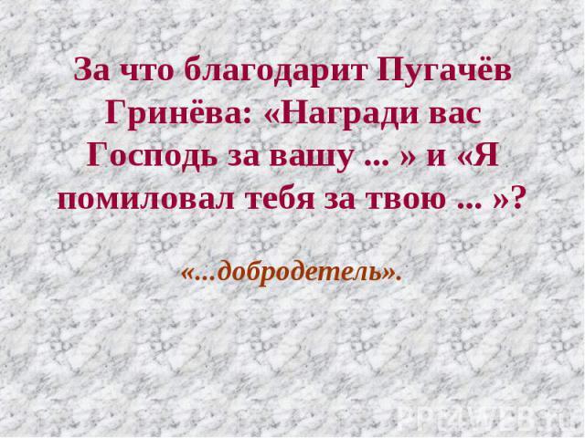 За что благодарит Пугачёв Гринёва: «Награди вас Господь за вашу ... » и «Я помиловал тебя за твою ... »? «...добродетель».
