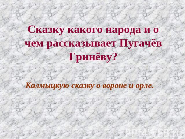 Сказку какого народа и о чем рассказывает Пугачёв Гринёву? Калмыцкую сказку о вороне и орле.